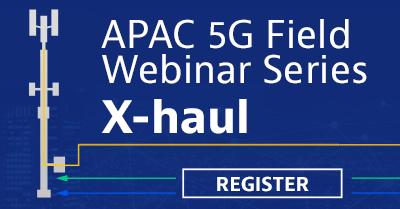 APAC 5G Field Webinar Series: X-Haul